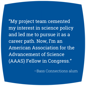 """Quote: """"My project team cemented my interest in science policy and led me to pursue it as a career path. Now, I'm an American Association for the Advancement of Science (AAAS) Fellow in Congress."""" - Bass Connections alum"""
