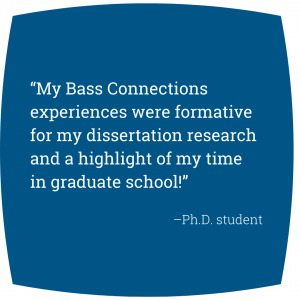 """Quote: """"My Bass Connections experiences were formative for my dissertation research and a highlight of my time in graduate school!"""" -Ph.D. student"""